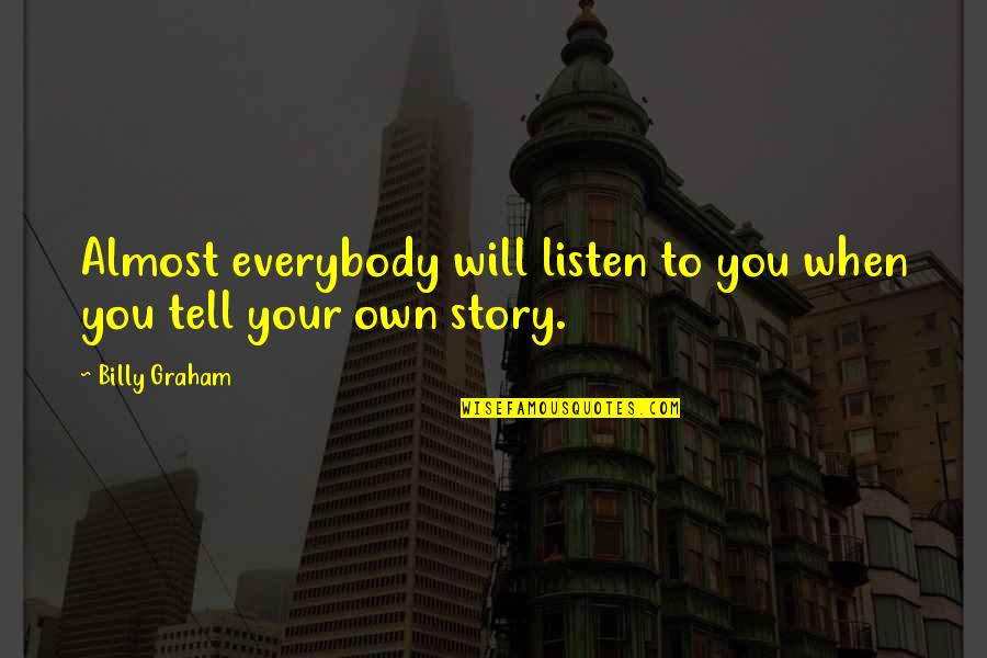 Tell Your Story Quotes By Billy Graham: Almost everybody will listen to you when you