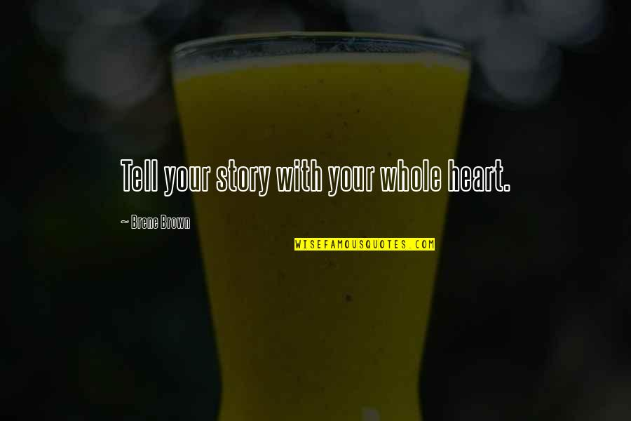 Tell Your Story Quotes By Brene Brown: Tell your story with your whole heart.