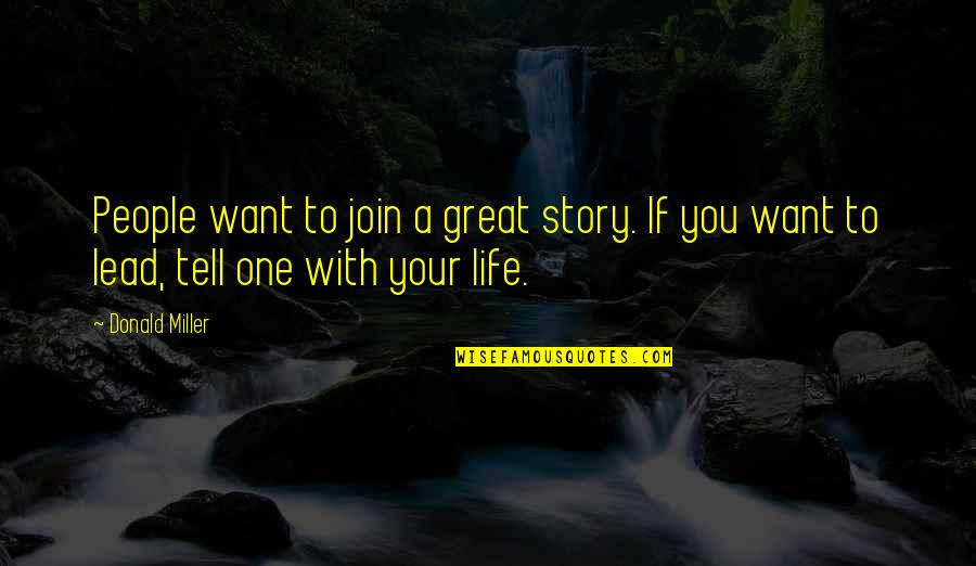 Tell Your Story Quotes By Donald Miller: People want to join a great story. If