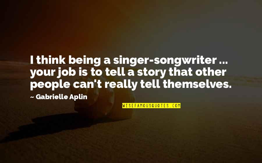 Tell Your Story Quotes By Gabrielle Aplin: I think being a singer-songwriter ... your job
