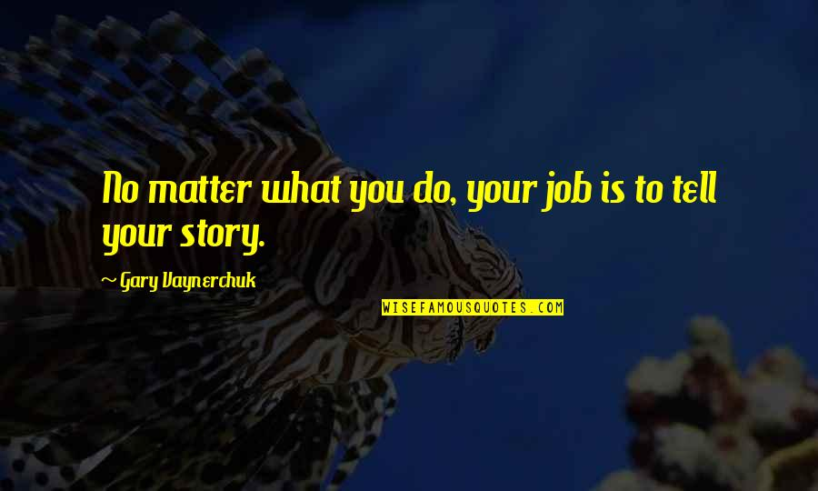 Tell Your Story Quotes By Gary Vaynerchuk: No matter what you do, your job is