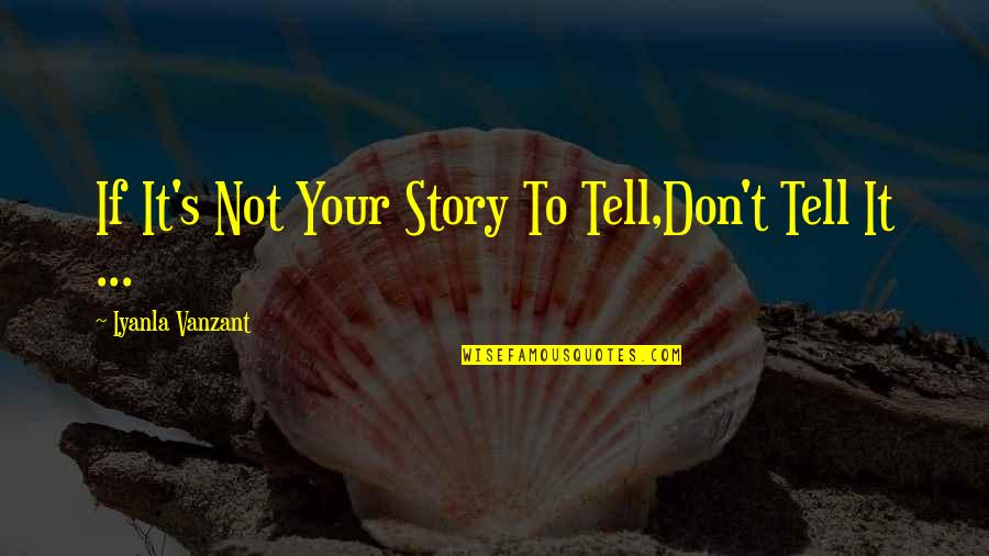 Tell Your Story Quotes By Iyanla Vanzant: If It's Not Your Story To Tell,Don't Tell