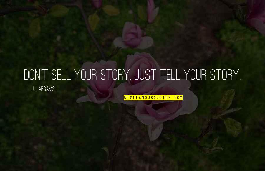 Tell Your Story Quotes By J.J. Abrams: Don't sell your story, just tell your story.