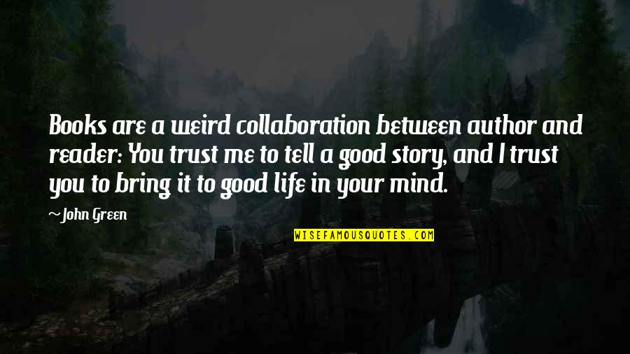 Tell Your Story Quotes By John Green: Books are a weird collaboration between author and