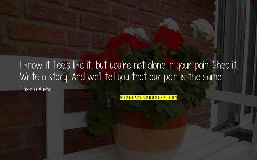 Tell Your Story Quotes By Ksenia Anske: I know it feels like it, but you're