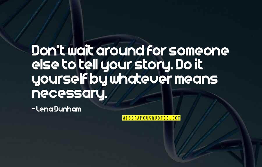 Tell Your Story Quotes By Lena Dunham: Don't wait around for someone else to tell