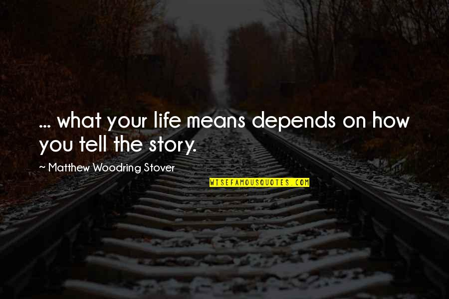 Tell Your Story Quotes By Matthew Woodring Stover: ... what your life means depends on how