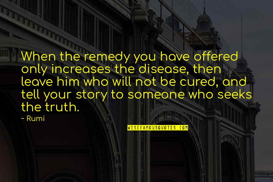 Tell Your Story Quotes By Rumi: When the remedy you have offered only increases