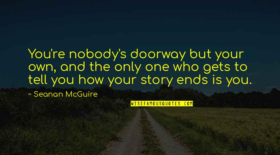 Tell Your Story Quotes By Seanan McGuire: You're nobody's doorway but your own, and the