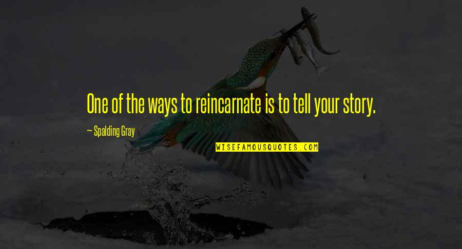 Tell Your Story Quotes By Spalding Gray: One of the ways to reincarnate is to