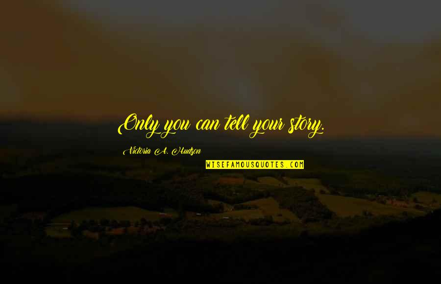 Tell Your Story Quotes By Victoria A. Hudson: Only you can tell your story.