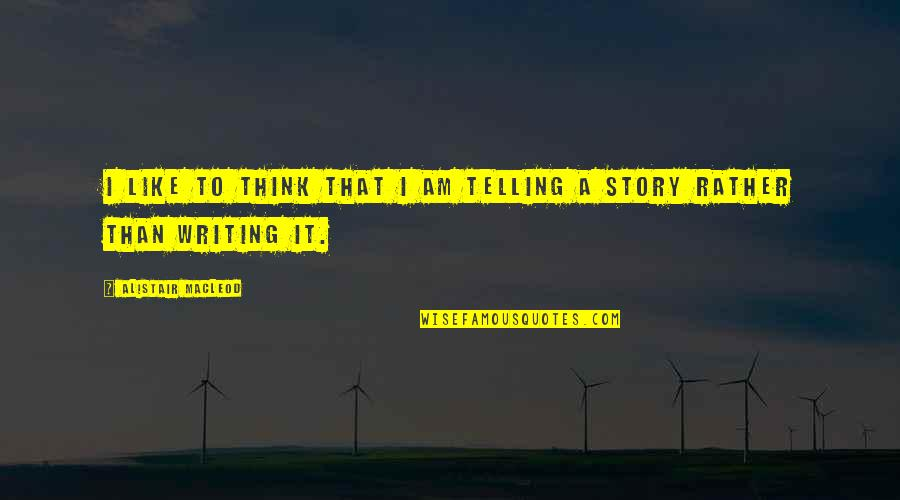 Telling My Story Quotes By Alistair MacLeod: I like to think that I am telling