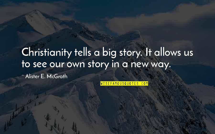 Telling My Story Quotes By Alister E. McGrath: Christianity tells a big story. It allows us