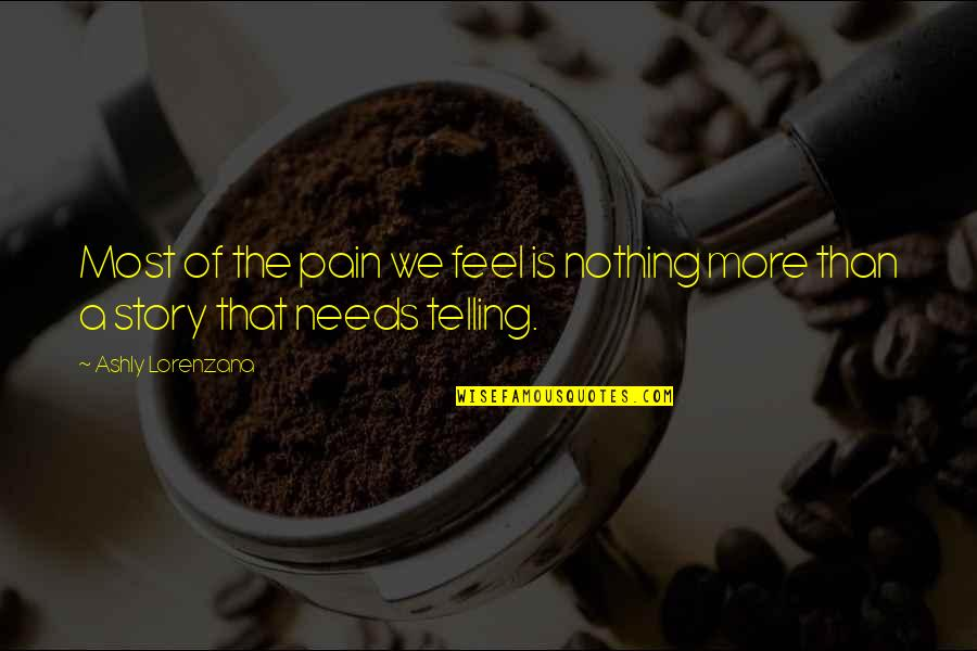 Telling My Story Quotes By Ashly Lorenzana: Most of the pain we feel is nothing