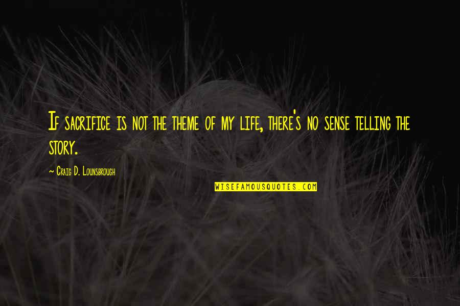 Telling My Story Quotes By Craig D. Lounsbrough: If sacrifice is not the theme of my