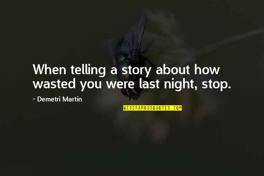 Telling My Story Quotes By Demetri Martin: When telling a story about how wasted you