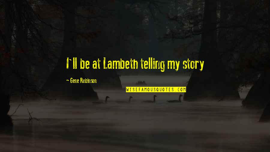 Telling My Story Quotes By Gene Robinson: I'll be at Lambeth telling my story