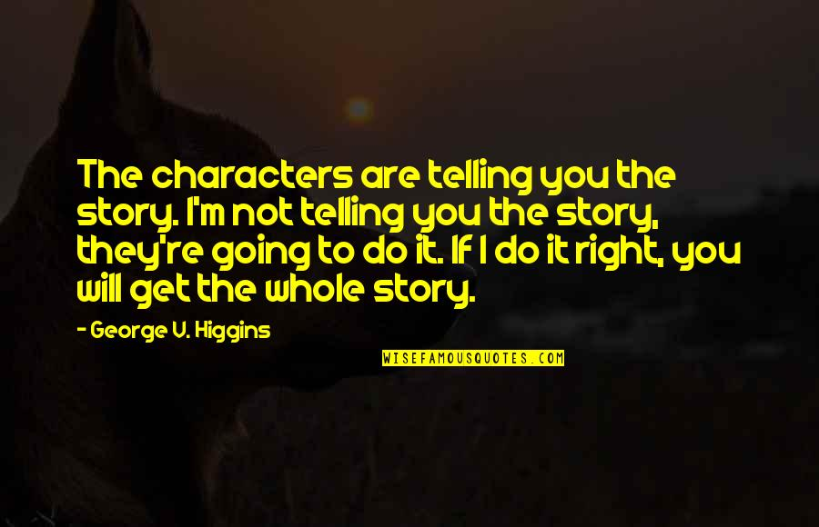 Telling My Story Quotes By George V. Higgins: The characters are telling you the story. I'm