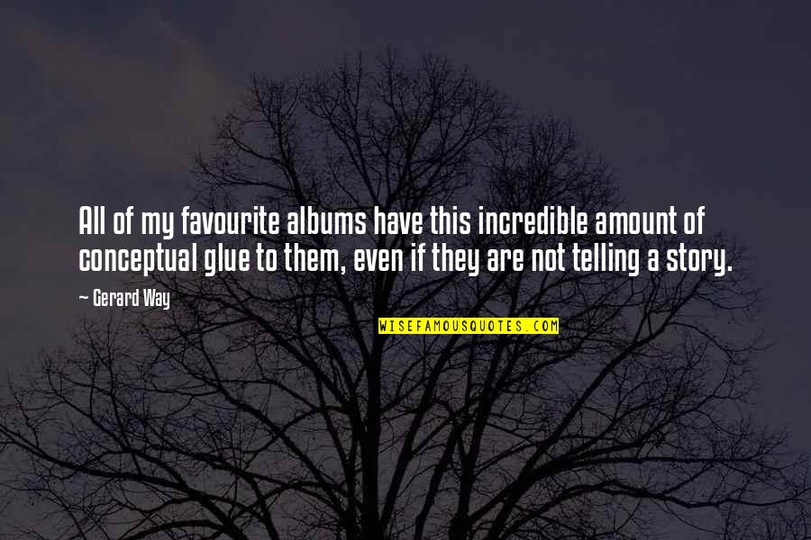 Telling My Story Quotes By Gerard Way: All of my favourite albums have this incredible