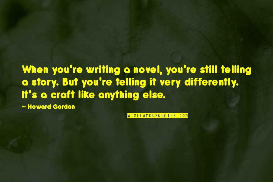 Telling My Story Quotes By Howard Gordon: When you're writing a novel, you're still telling