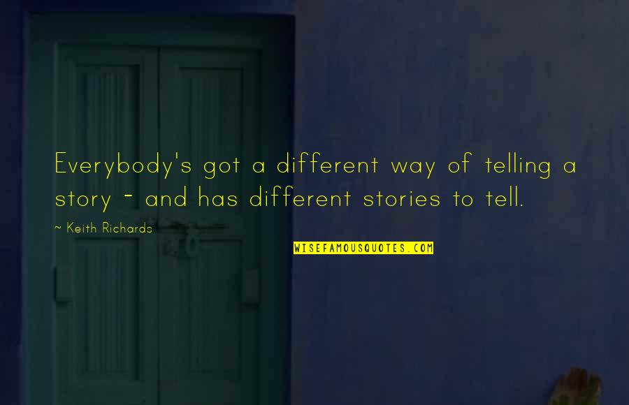 Telling My Story Quotes By Keith Richards: Everybody's got a different way of telling a