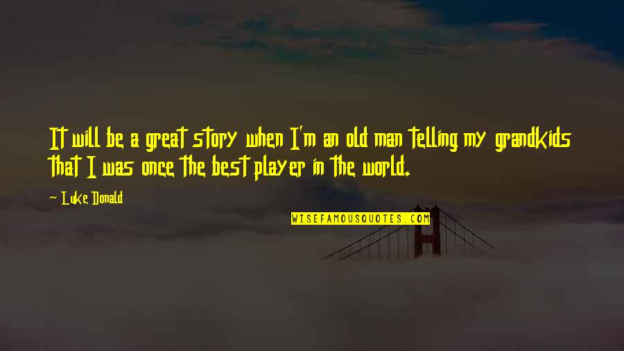Telling My Story Quotes By Luke Donald: It will be a great story when I'm