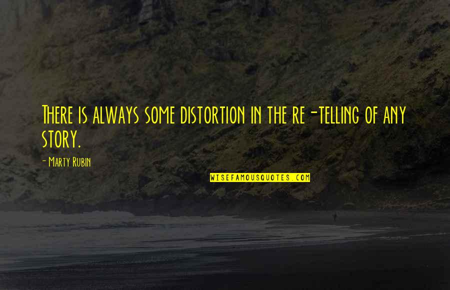 Telling My Story Quotes By Marty Rubin: There is always some distortion in the re-telling
