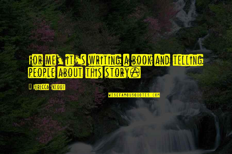 Telling My Story Quotes By Rebecca Skloot: For me, it's writing a book and telling