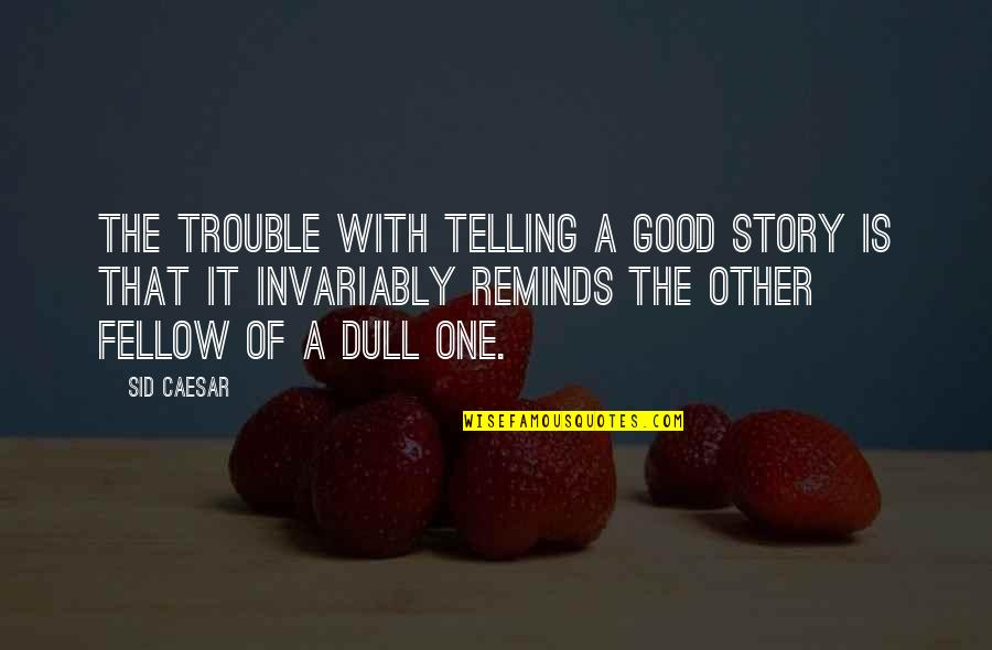 Telling My Story Quotes By Sid Caesar: The trouble with telling a good story is