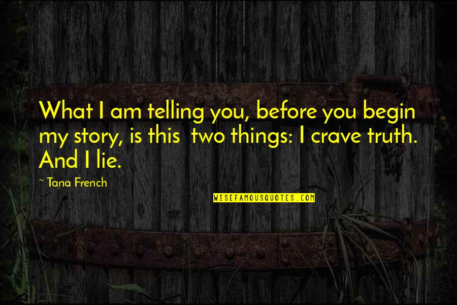 Telling My Story Quotes By Tana French: What I am telling you, before you begin