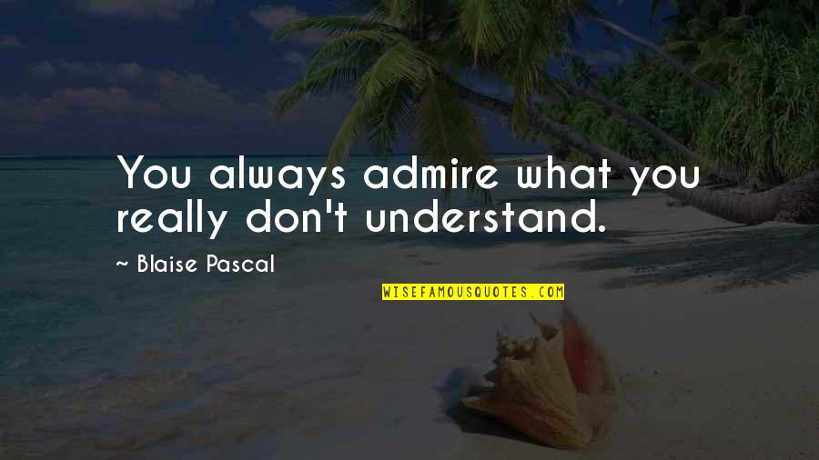 Telling People How You Feel Quotes By Blaise Pascal: You always admire what you really don't understand.