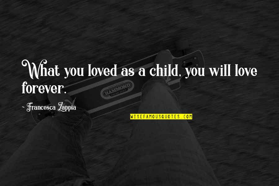 Telling People How You Feel Quotes By Francesca Zappia: What you loved as a child, you will