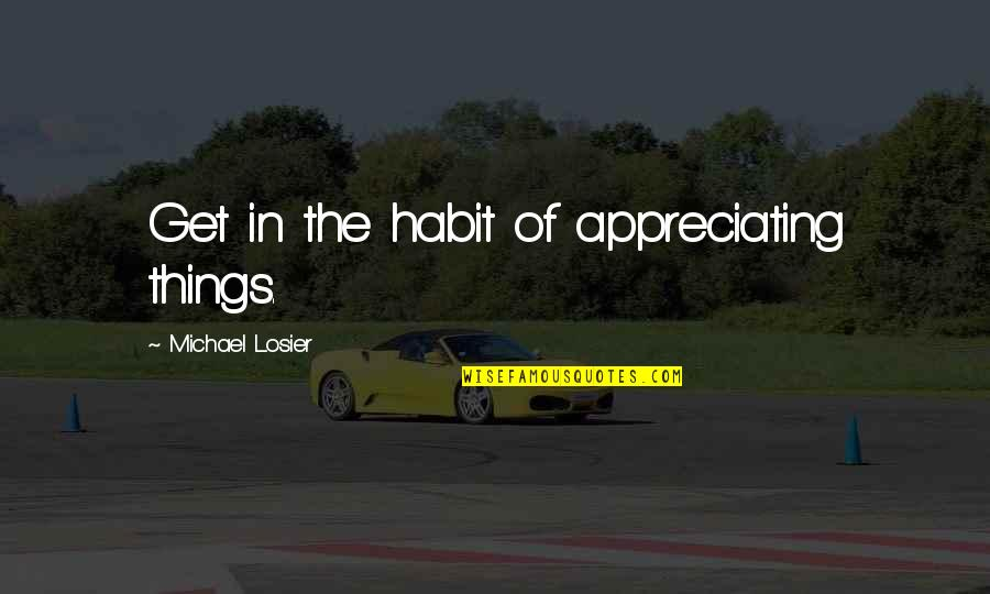 Telling People How You Feel Quotes By Michael Losier: Get in the habit of appreciating things.