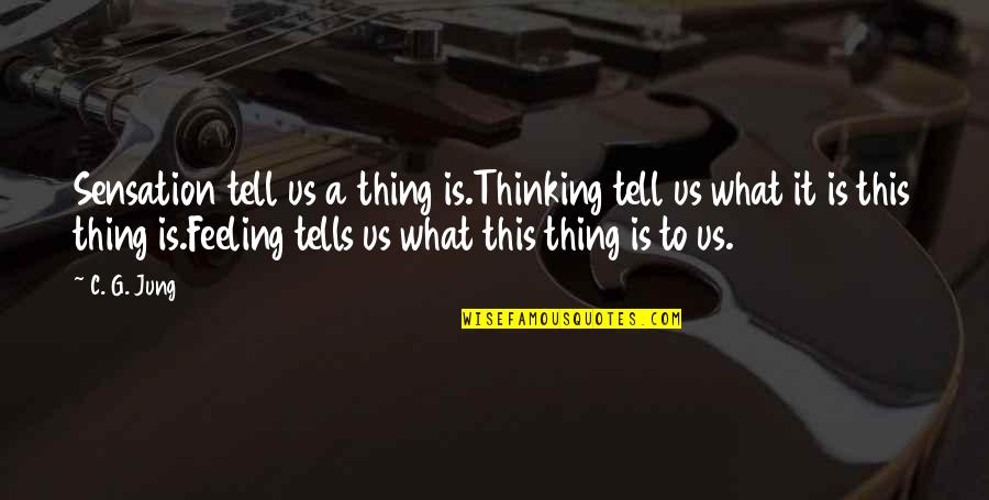Tells Quotes By C. G. Jung: Sensation tell us a thing is.Thinking tell us