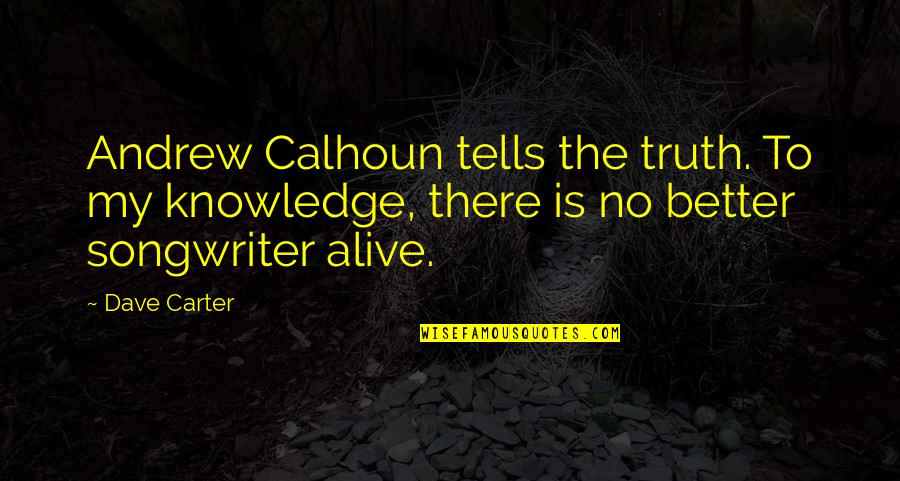 Tells Quotes By Dave Carter: Andrew Calhoun tells the truth. To my knowledge,