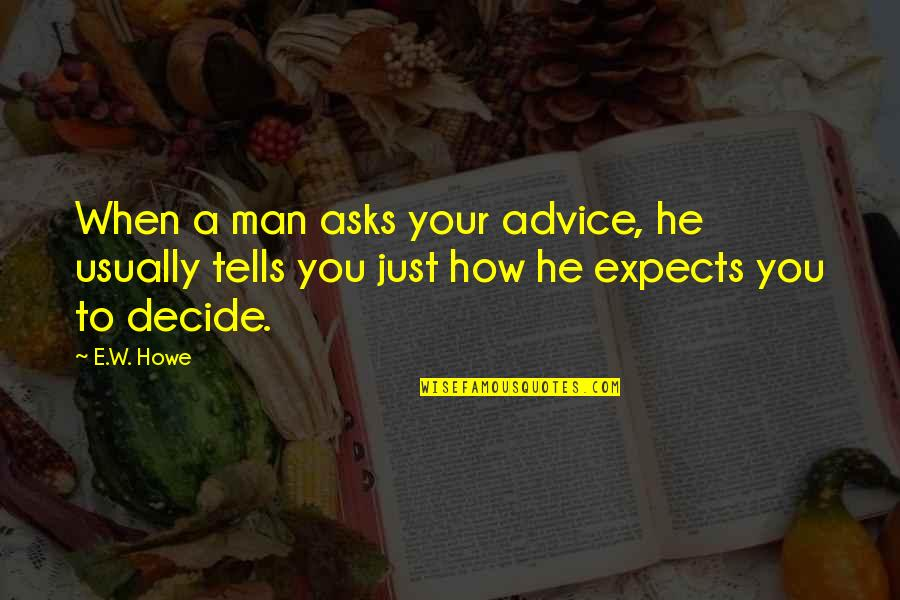 Tells Quotes By E.W. Howe: When a man asks your advice, he usually