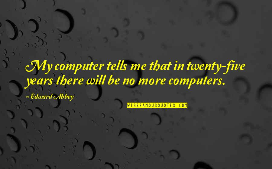 Tells Quotes By Edward Abbey: My computer tells me that in twenty-five years
