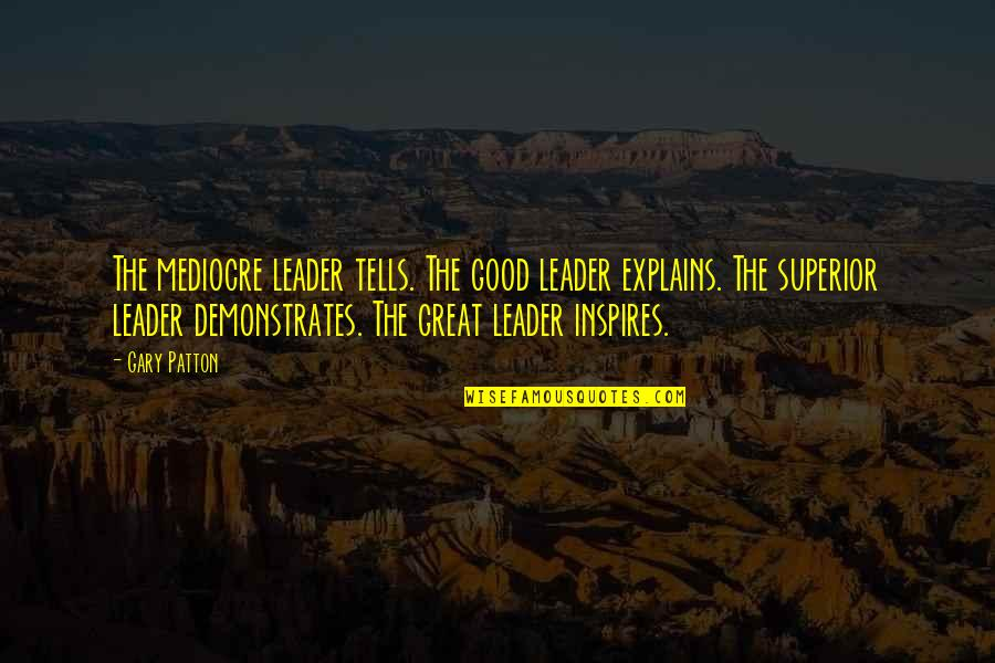 Tells Quotes By Gary Patton: The mediocre leader tells. The good leader explains.