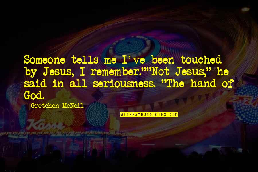Tells Quotes By Gretchen McNeil: Someone tells me I've been touched by Jesus,