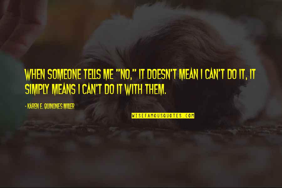 "Tells Quotes By Karen E. Quinones Miller: When someone tells me ""no,"" it doesn't mean"