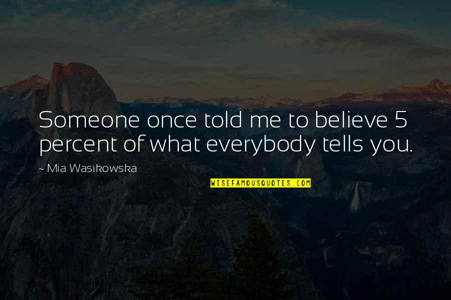 Tells Quotes By Mia Wasikowska: Someone once told me to believe 5 percent