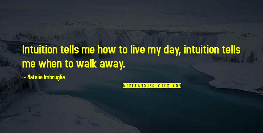 Tells Quotes By Natalie Imbruglia: Intuition tells me how to live my day,