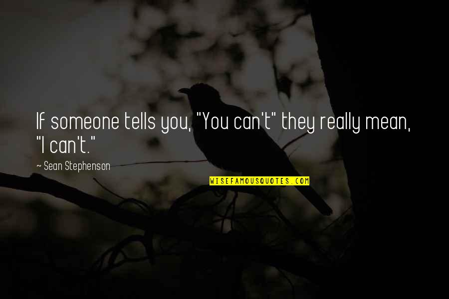 "Tells Quotes By Sean Stephenson: If someone tells you, ""You can't"" they really"