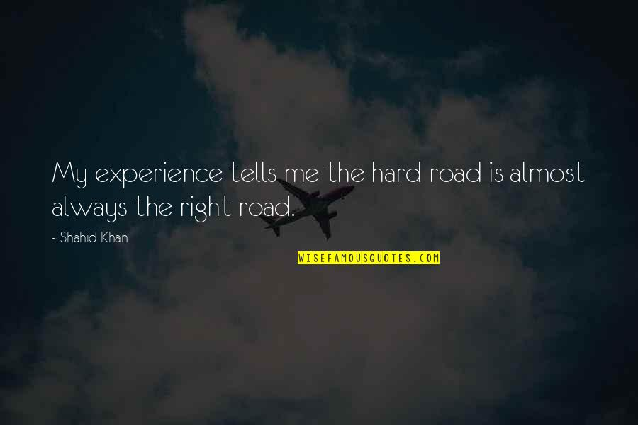 Tells Quotes By Shahid Khan: My experience tells me the hard road is