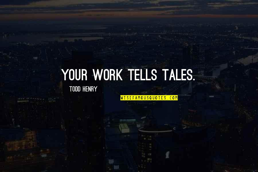 Tells Quotes By Todd Henry: Your work tells tales.