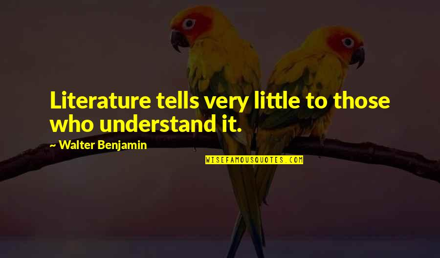 Tells Quotes By Walter Benjamin: Literature tells very little to those who understand