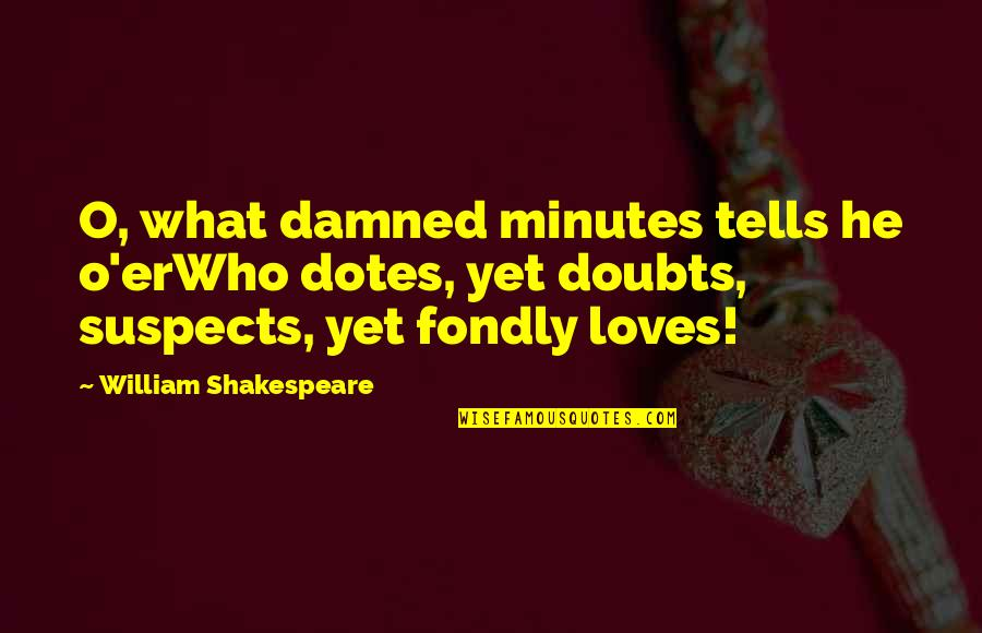 Tells Quotes By William Shakespeare: O, what damned minutes tells he o'erWho dotes,