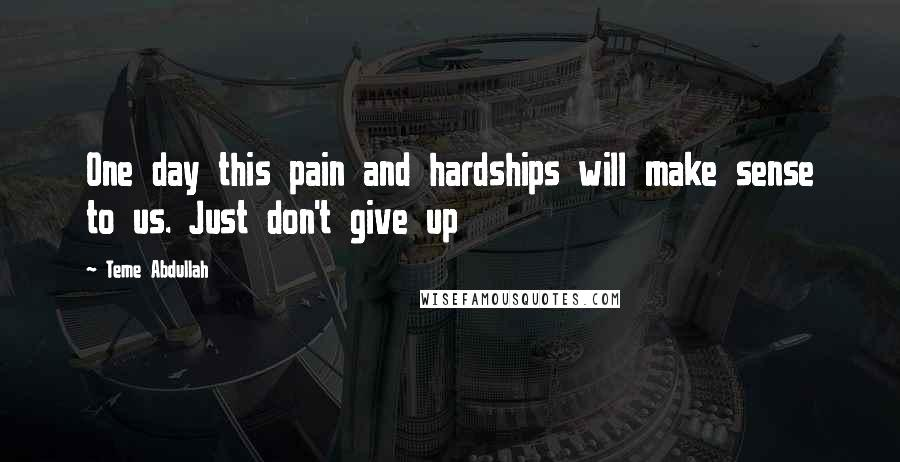 Teme Abdullah quotes: One day this pain and hardships will make sense to us. Just don't give up