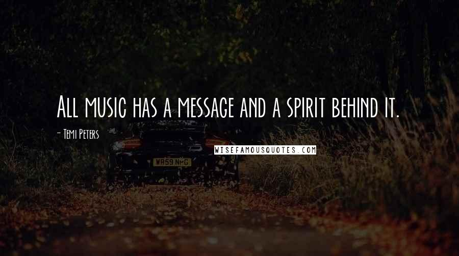 Temi Peters quotes: All music has a message and a spirit behind it.