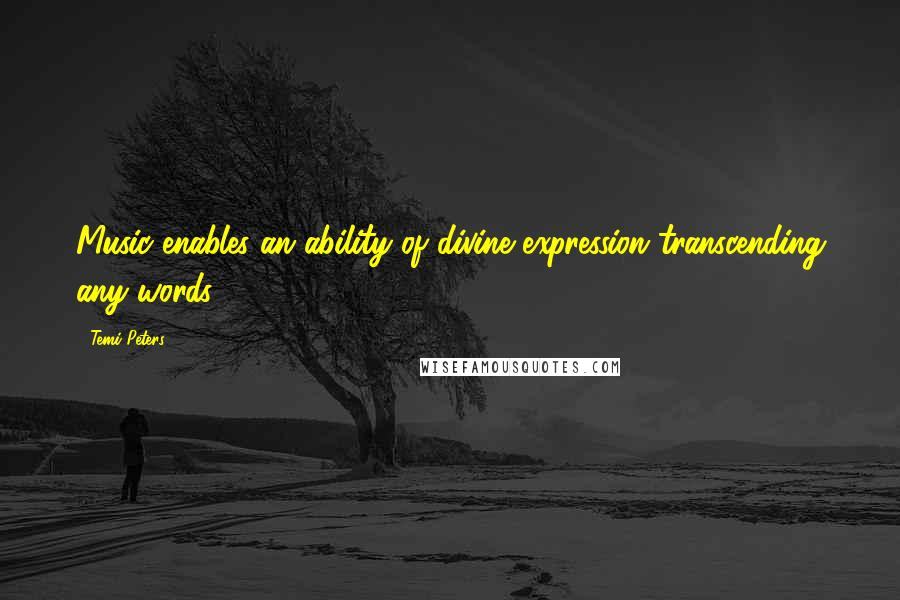 Temi Peters quotes: Music enables an ability of divine expression transcending any words.